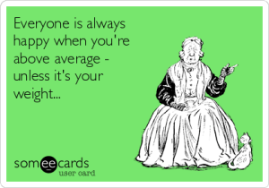 everyone-is-always-happy-when-youre-above-average-unless-its-your-weight-f9998