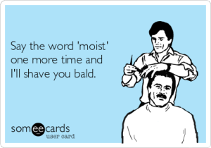 -say-the-word-moist-one-more-time-and-ill-shave-you-bald-04b05