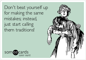 dont-beat-yourself-up-for-making-the-same-mistakes-instead-just-start-calling-them-traditions-2ba1b