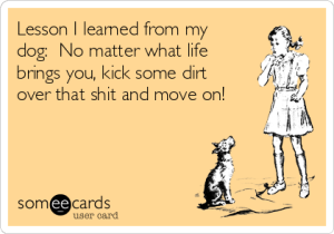 lesson-i-learned-from-my-dog-no-matter-what-life-brings-you-kick-some-dirt-over-that-shit-and-move-on--83c71
