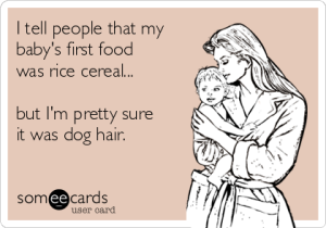 i-tell-people-that-my-babys-first-food-was-rice-cereal-but-im-pretty-sure-it-was-dog-hair--baf9b